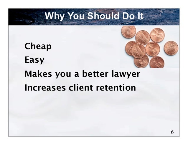 Why You Should Do ItCheapEasyMakes you a better lawyerIncreases client retention                              6