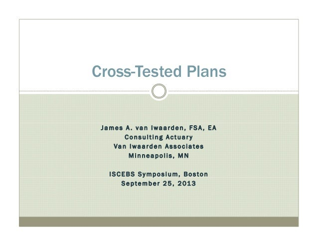 Cross-Tested Plans  James A . van I waarden, F S A , E A  Con s u l t i ng A c t u a r y  Van I wa a rde n A s s o c i a t...