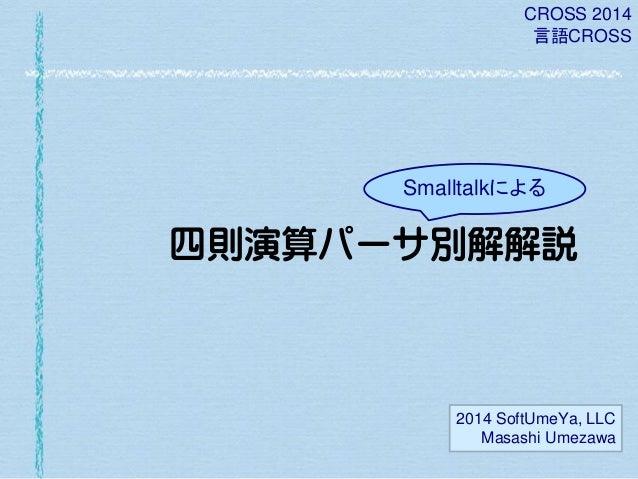 CROSS 2014 言語CROSS  Smalltalkによる  四則演算パーサ別解解説  2014 SoftUmeYa, LLC Masashi Umezawa