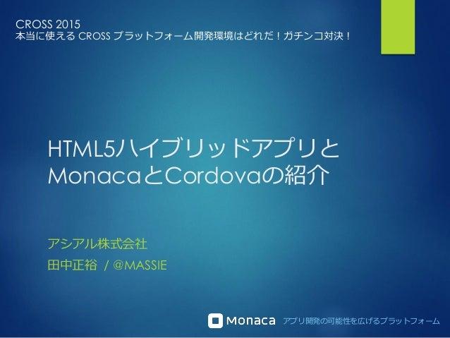 アプリ開発の可能性を広げるプラットフォーム HTML5ハイブリッドアプリと MonacaとCordovaの紹介 アシアル株式会社 田中正裕 / @MASSIE CROSS 2015 本当に使える CROSS プラットフォーム開発環境はどれだ!ガ...