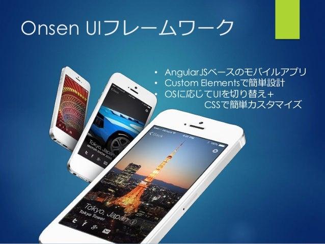 Onsen UIフレームワーク • AngularJSベースのモバイルアプリ • Custom Elementsで簡単設計 • OSに応じてUIを切り替え+ CSSで簡単カスタマイズ
