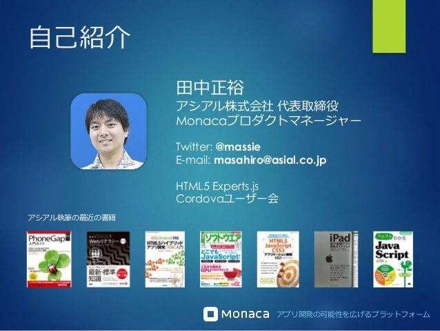 アプリ開発の可能性を広げるプラットフォーム 自己紹介 田中正裕 アシアル株式会社 代表取締役 Monacaプロダクトマネージャー Twitter: @massie E-mail: masahiro@asial.co.jp HTML5 Exper...
