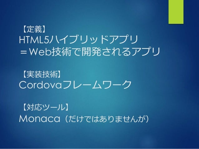 【定義】 HTML5ハイブリッドアプリ =Web技術で開発されるアプリ 【実装技術】 Cordovaフレームワーク 【対応ツール】 Monaca(だけではありませんが)