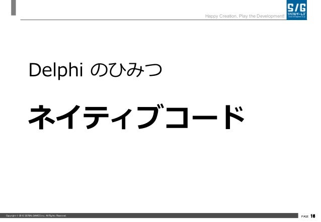 Copyright © 2013 SERIALGAMES inc. All Rights Reserved. PAGE 16 Happy Creation, Play the Development! Delphi のひみつ ネイティブコード