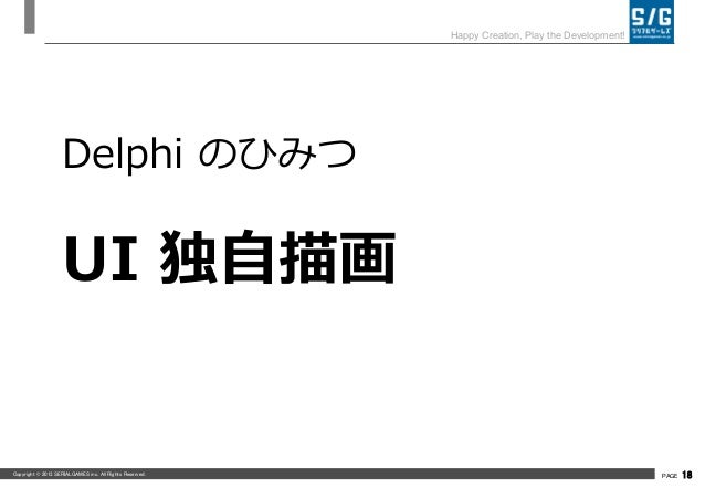 Copyright © 2013 SERIALGAMES inc. All Rights Reserved. PAGE 18 Happy Creation, Play the Development! Delphi のひみつ UI 独自描画