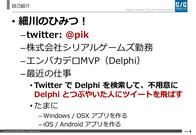 Copyright © 2013 SERIALGAMES inc. All Rights Reserved. PAGE 4 Happy Creation, Play the Development! 自己紹介 • 細川のひみつ! –twitte...
