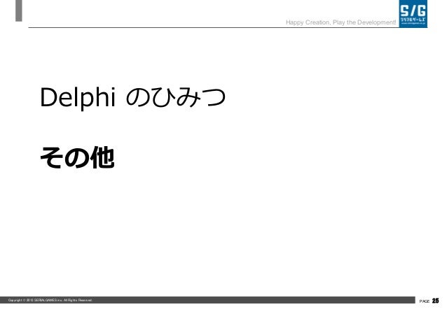 Copyright © 2013 SERIALGAMES inc. All Rights Reserved. PAGE 25 Happy Creation, Play the Development! Delphi のひみつ その他