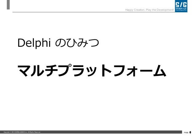 Copyright © 2013 SERIALGAMES inc. All Rights Reserved. PAGE 6 Happy Creation, Play the Development! Delphi のひみつ マルチプラットフォーム