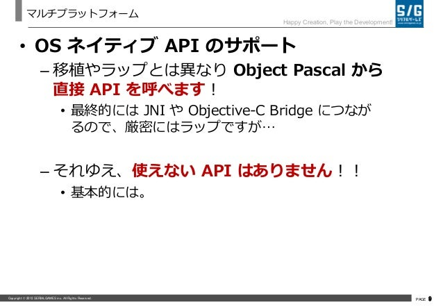 Copyright © 2013 SERIALGAMES inc. All Rights Reserved. PAGE 9 Happy Creation, Play the Development! マルチプラットフォーム • OS ネイティブ...