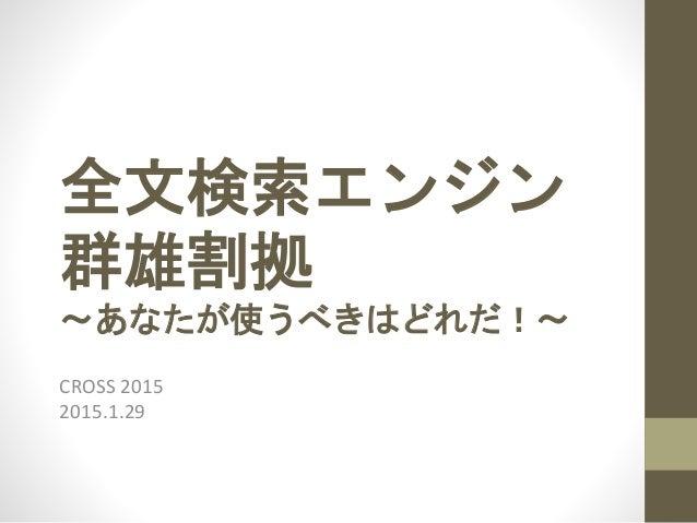 全文検索エンジン 群雄割拠 〜あなたが使うべきはどれだ!〜 CROSS 2015 2015.1.29