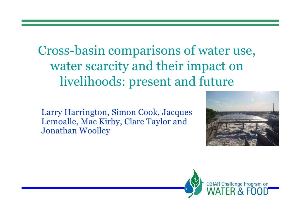 Cross-basin comparisons of water use,   water scarcity and their impact on    livelihoods: present and future  Larry Harri...