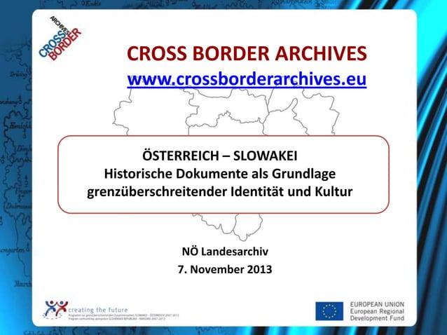 CROSS BORDER ARCHIVES www.crossborderarchives.eu  ÖSTERREICH – SLOWAKEI Historische Dokumente als Grundlage grenzüberschre...