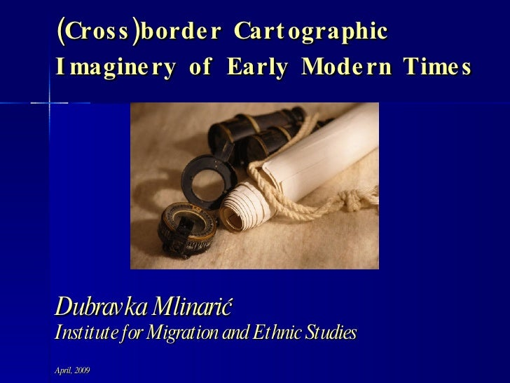(Cross)border Cartographic Imaginery of Early Modern Times Dubravka Mlinarić Institute for Migration and Ethnic Studies Ap...