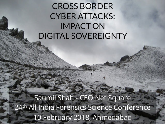 NETSQUARE CROSS BORDER CYBER ATTACKS: IMPACT ON DIGITAL SOVEREIGNTY Saumil Shah - CEO Net Square 24th All India Forensics ...