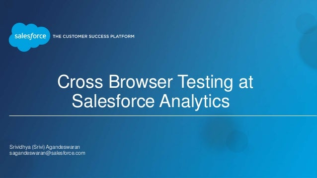 Cross Browser Testing at Salesforce Analytics Srividhya (Srivi) Agandeswaran sagandeswaran@salesforce.com