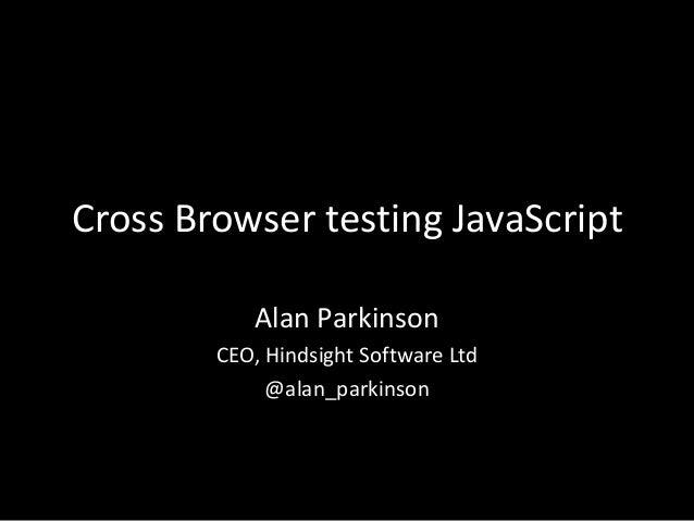 Cross Browser testing JavaScript Alan Parkinson CEO, Hindsight Software Ltd @alan_parkinson