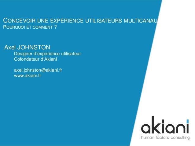 CONCEVOIR UNE EXPÉRIENCE UTILISATEURS MULTICANAUX  POURQUOI ET COMMENT ?  axel.johnston@akiani.fr  Axel JOHNSTON  Designer...
