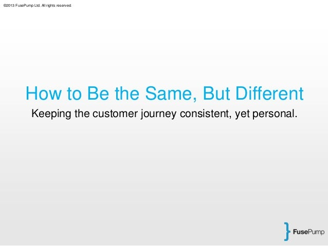 ©2013 FusePump Ltd. All rights reserved. How to Be the Same, But Different Keeping the customer journey consistent, yet pe...