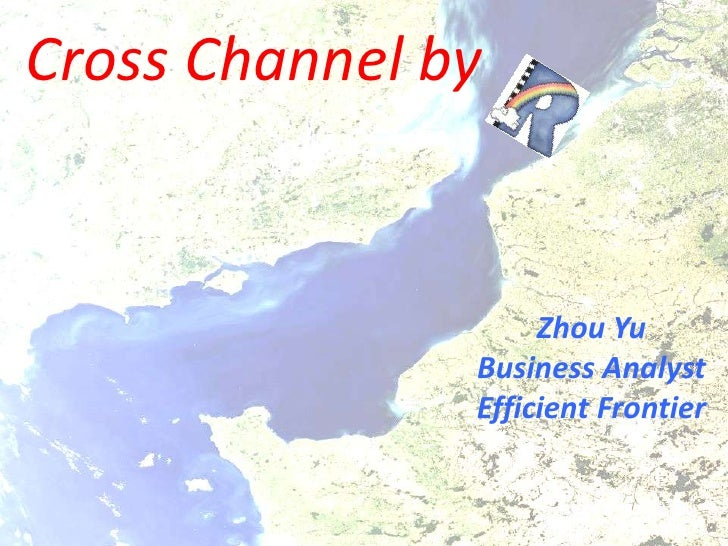 Cross Channel by<br />Zhou Yu<br />Business Analyst <br />Efficient Frontier<br />