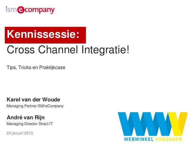 Kennissessie:Cross Channel Integratie!Tips, Tricks en PraktijkcaseKarel van der WoudeManaging Partner ISM eCompanyAndré va...