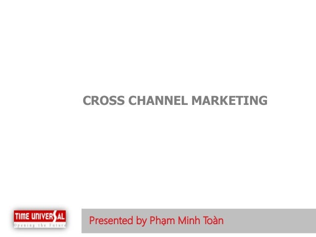 Presented by Phạm Minh Toàn  CROSS CHANNEL MARKETING