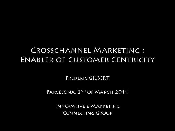 Crosschannel Marketing :Enabler of Customer Centricity           Frederic GILBERT     Barcelona, 2nd of March 2011        ...
