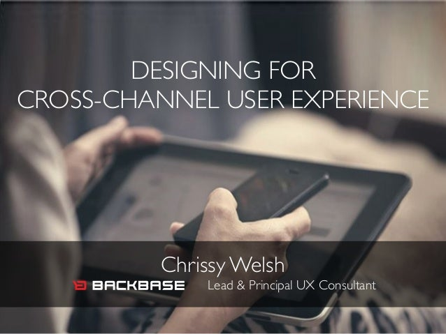DESIGNING FOR   CROSS-CHANNEL USER EXPERIENCE Chrissy Welsh  Lead & Principal UX Consultant