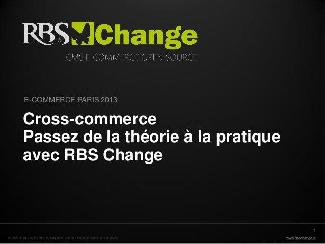 www.rbschange.fr© RBS 2013 • REPRODUCTION INTERDITE • TOUS DROITS RESERVÉS Cross-commerce Passez de la théorie à la pratiq...