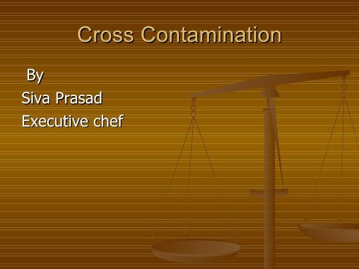 Cross Contamination <ul><li>By  </li></ul><ul><li>Siva Prasad </li></ul><ul><li>Executive chef </li></ul>