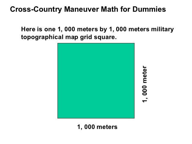 Cross-Country Maneuver Math for Dummies  Here is one 1, 000 meters by 1, 000 meters military  topographical map grid squar...
