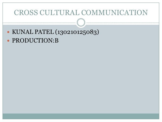 CROSS CULTURAL COMMUNICATION  KUNAL PATEL (130210125083)  PRODUCTION:B