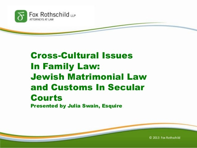 © 2013 Fox Rothschild Cross-Cultural Issues In Family Law: Jewish Matrimonial Law and Customs In Secular Courts Presented ...