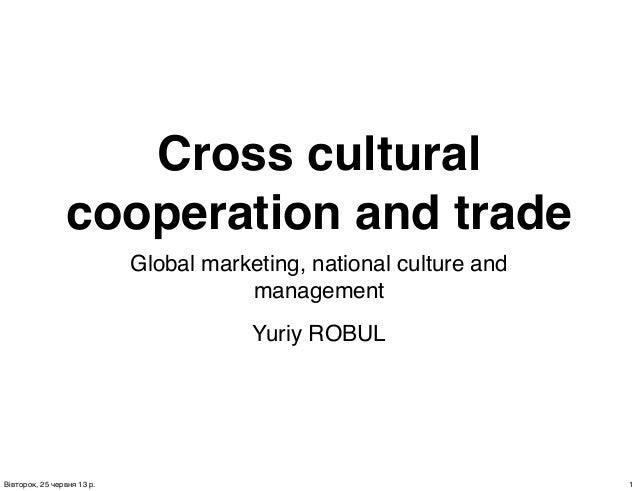 Cross culturalcooperation and tradeGlobal marketing, national culture andmanagementYuriy ROBUL1Вівторок, 25 червня 13 р.