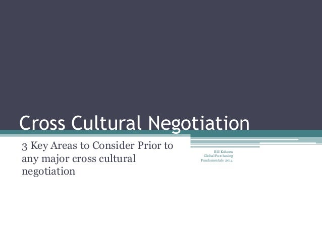 Cross Cultural Negotiation 3 Key Areas to Consider Prior to any major cross cultural negotiation Bill Kohnen Global Purcha...
