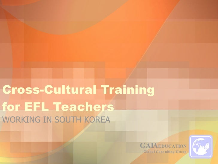 Cross-Cultural Training  for EFL Teachers GAIA EDUCATION Global Consulting Group WORKING IN SOUTH KOREA