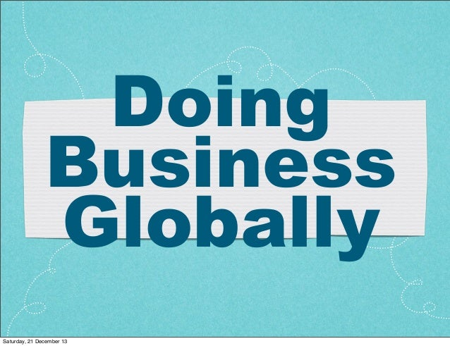 Doing Business Globally Saturday, 21 December 13