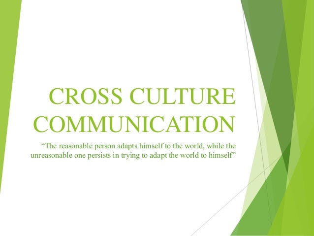 "CROSS CULTURE COMMUNICATION ""The reasonable person adapts himself to the world, while the unreasonable one persists in try..."