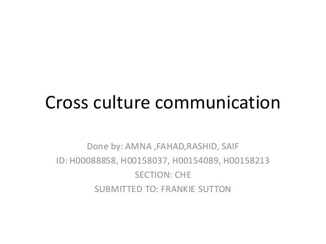Cross culture communicationDone by: AMNA ,FAHAD,RASHID, SAIFID: H00088858, H00158037, H00154089, H00158213SECTION: CHESUBM...