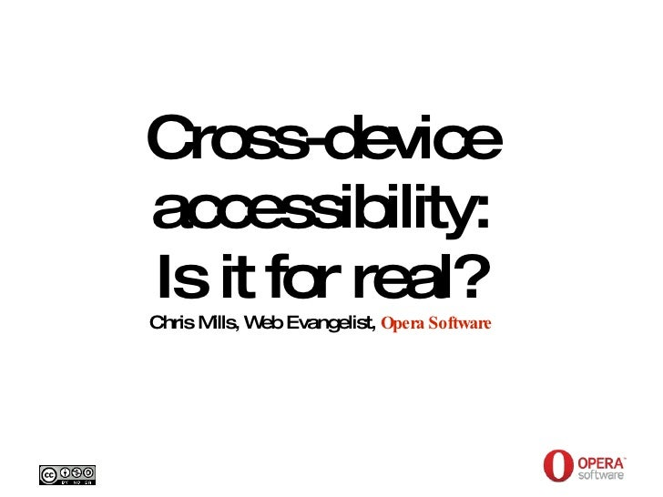 Opera Software Cross-device accessibility: Is it for real? Chris Mills, Web Evangelist,  Opera Software Creative Commons A...