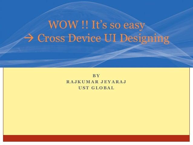 B YR A J K U M A R J E Y A R A JU S T G L O B A LWOW !! It's so easyà Cross Device UI Designing