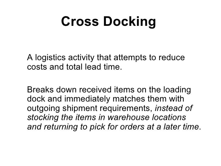 Cross DockingA logistics activity that attempts to reducecosts and total lead time.Breaks down received items on the loadi...