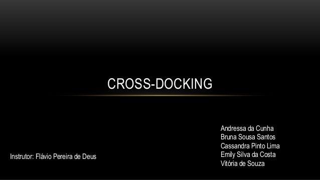 CROSS-DOCKING  Instrutor: Flávio Pereira de Deus  Andressa da Cunha  Bruna Sousa Santos  Cassandra Pinto Lima  Emily Silva...