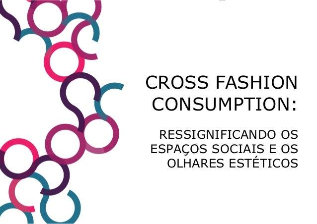 CROSS FASHION CONSUMPTION: RESSIGNIFICANDO OS ESPAÇOS SOCIAIS E OS OLHARES ESTÉTICOS