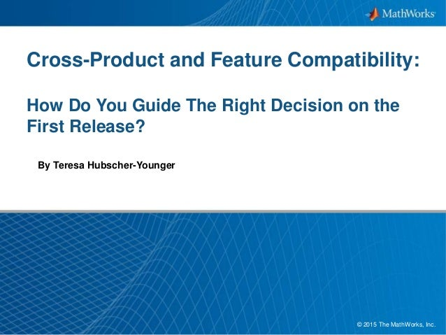1© 2015 The MathWorks, Inc. Cross-Product and Feature Compatibility: How Do You Guide The Right Decision on the First Rele...