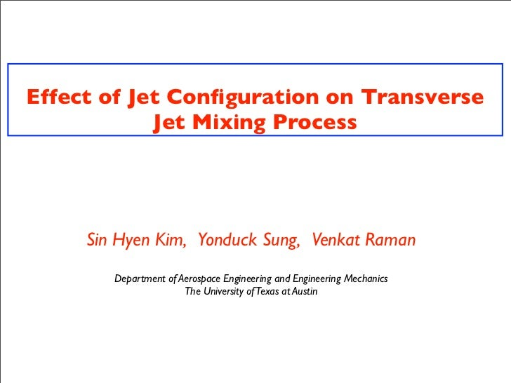 Effect of Jet Configuration on Transverse            Jet Mixing Process     Sin Hyen Kim, Yonduck Sung, Venkat Raman       ...