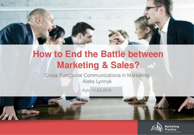 How to End the Battle between Marketing & Sales? Cross Functional Communications in Marketing Aleks Lynnyk Kyiv, 11.02.2015