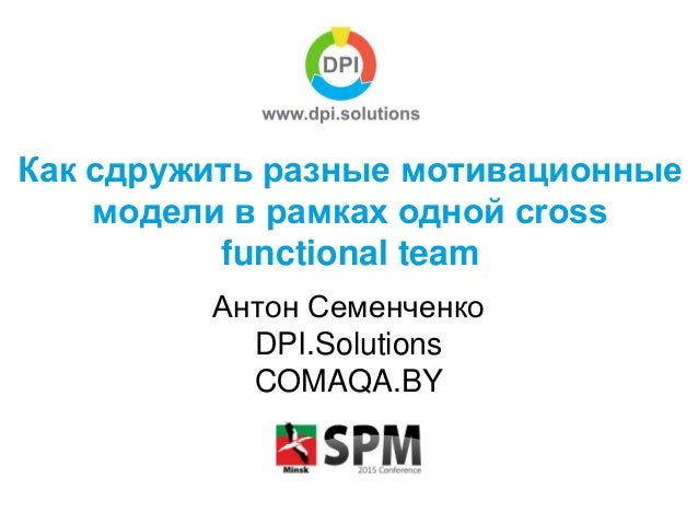 Как сдружить разные мотивационные модели в рамках одной cross functional team Антон Семенченко DPI.Solutions COMAQA.BY
