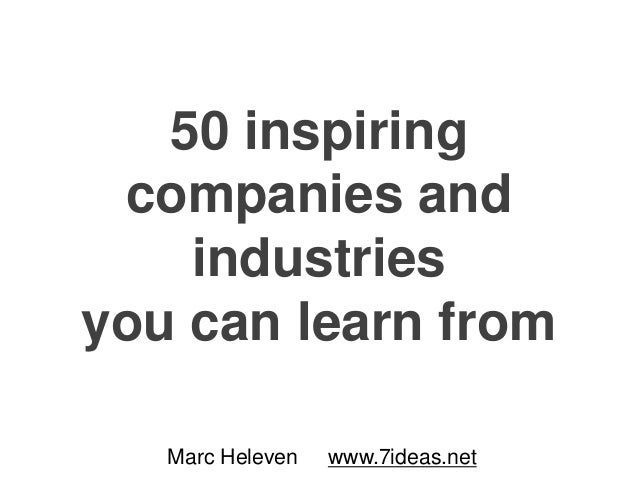 50 inspiring companies and industries you can learn from Marc Heleven www.7ideas.net