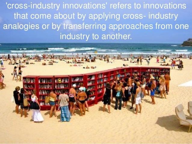 'cross-industry innovations' refers to innovations that come about by applying cross- industry analogies or by transferrin...