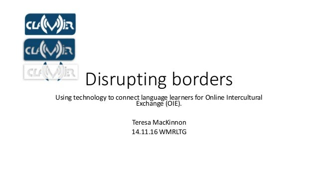 Disrupting borders Using technology to connect language learners for Online Intercultural Exchange (OIE). Teresa MacKinnon...